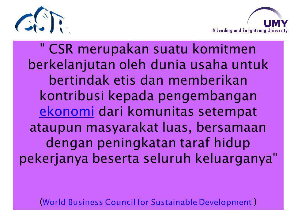CSR merupakan suatu komitmen berkelanjutan oleh dunia usaha untuk bertindak etis dan memberikan kontribusi kepada pengembangan ekonomi dari komunitas setempat ataupun masyarakat luas, bersamaan dengan peningkatan taraf hidup pekerjanya beserta seluruh keluarganya ekonomi ( World Business Council for Sustainable Development ) World Business Council for Sustainable Development