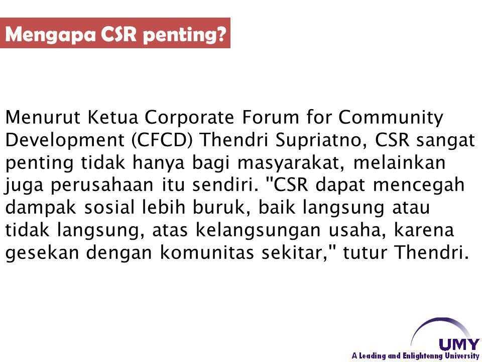 Menurut Ketua Corporate Forum for Community Development (CFCD) Thendri Supriatno, CSR sangat penting tidak hanya bagi masyarakat, melainkan juga perus