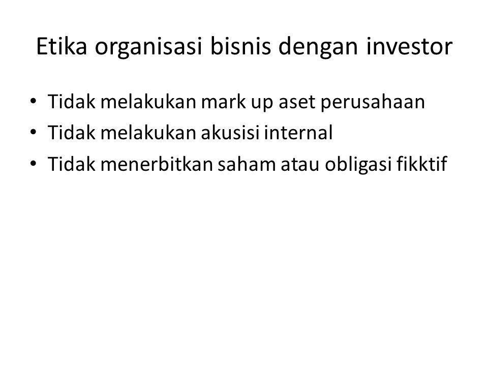 Etika organisasi bisnis dengan investor Tidak melakukan mark up aset perusahaan Tidak melakukan akusisi internal Tidak menerbitkan saham atau obligasi fikktif