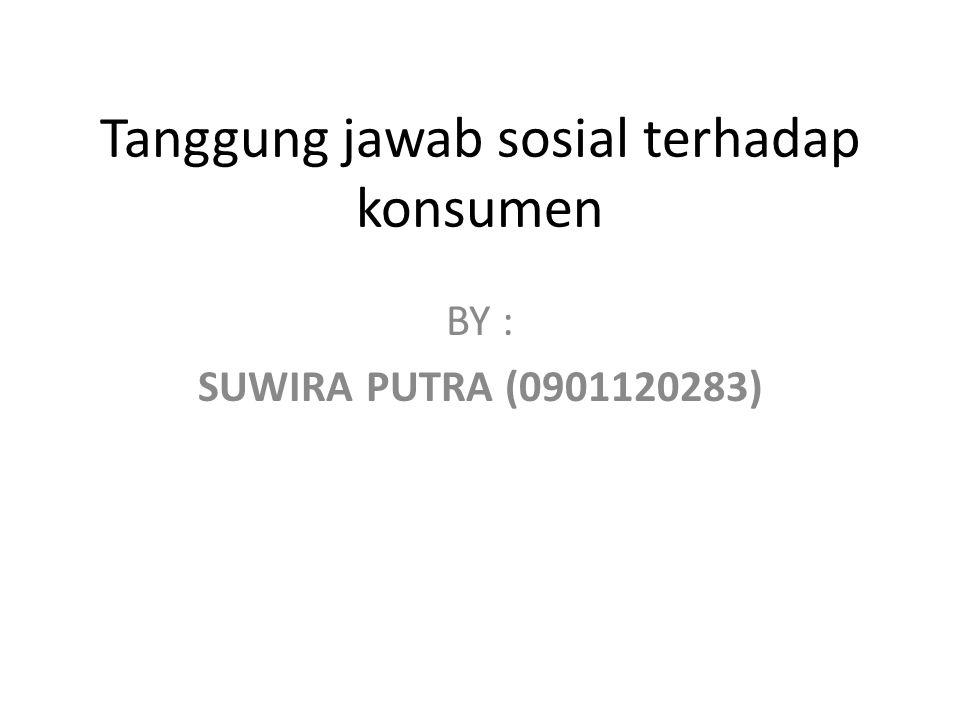 Tanggung jawab sosial terhadap konsumen BY : SUWIRA PUTRA (0901120283)