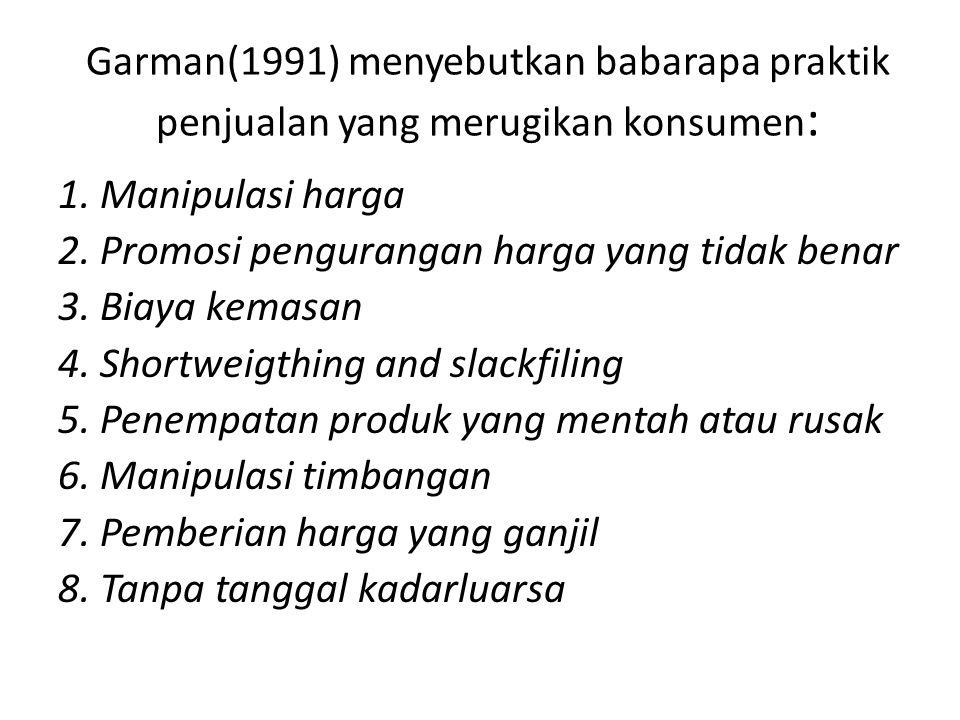 Garman(1991) menyebutkan babarapa praktik penjualan yang merugikan konsumen : 1. Manipulasi harga 2. Promosi pengurangan harga yang tidak benar 3. Bia