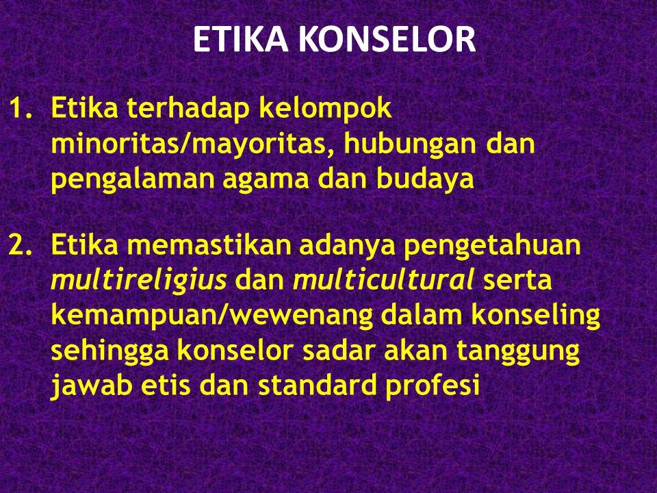 ETIKA KONSELOR 1.Etika terhadap kelompok minoritas/mayoritas, hubungan dan pengalaman agama dan budaya 2.Etika memastikan adanya pengetahuan multireli