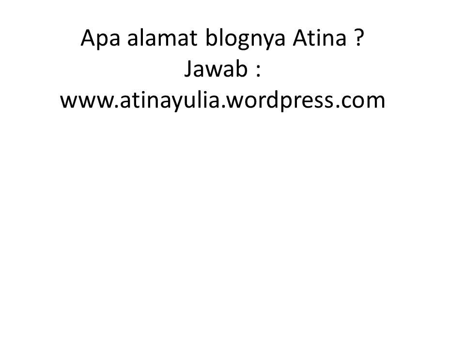 Apa alamat blognya Atina Jawab : www.atinayulia.wordpress.com