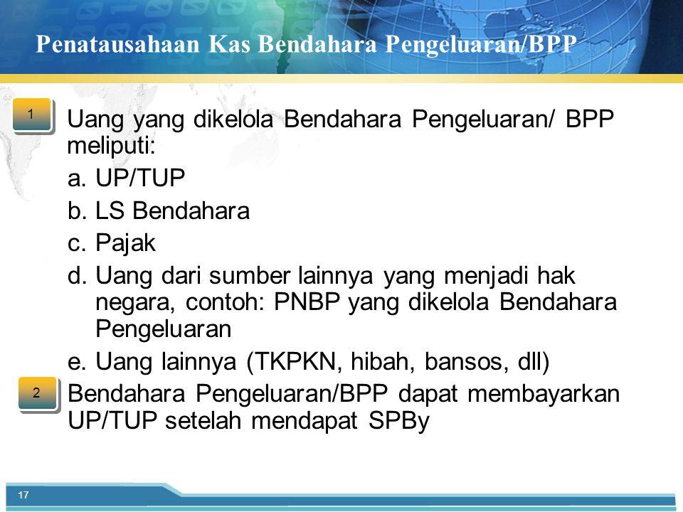 Penatausahaan Kas Bendahara Pengeluaran/BPP  Uang yang dikelola Bendahara Pengeluaran/ BPP meliputi: a.UP/TUP b.LS Bendahara c.Pajak d.Uang dari sumber lainnya yang menjadi hak negara, contoh: PNBP yang dikelola Bendahara Pengeluaran e.Uang lainnya (TKPKN, hibah, bansos, dll)  Bendahara Pengeluaran/BPP dapat membayarkan UP/TUP setelah mendapat SPBy 17 1 1 2 2
