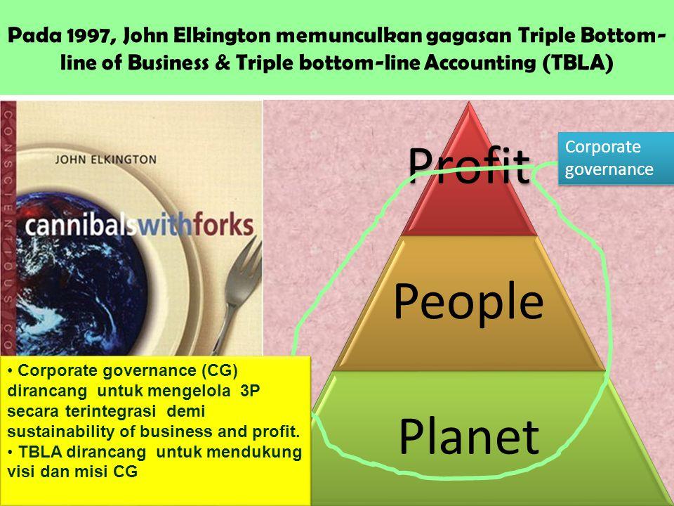 Pada 1997, John Elkington memunculkan gagasan Triple Bottom- line of Business & Triple bottom-line Accounting (TBLA) Profi t People Planet Corporate g