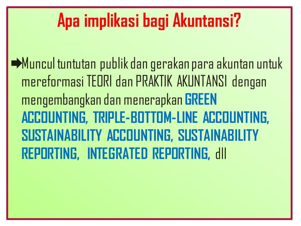 Apa implikasi bagi Akuntansi?  Muncul tuntutan publik dan gerakan para akuntan untuk mereformasi TEORI dan PRAKTIK AKUNTANSI dengan mengembangkan dan