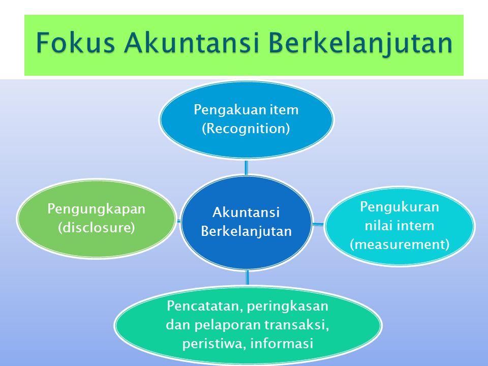 Akuntansi Berkelanjutan Pengakuan item (Recognition) Pengukuran nilai intem (measurement) Pencatatan, peringkasan dan pelaporan transaksi, peristiwa,