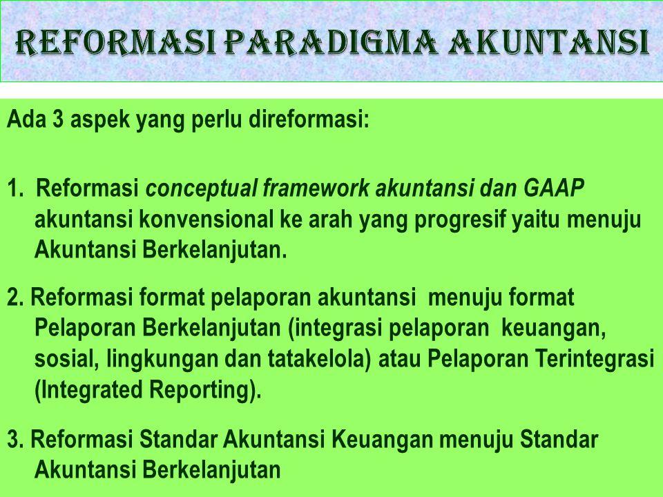 Ada 3 aspek yang perlu direformasi: 1. Reformasi conceptual framework akuntansi dan GAAP akuntansi konvensional ke arah yang progresif yaitu menuju Ak