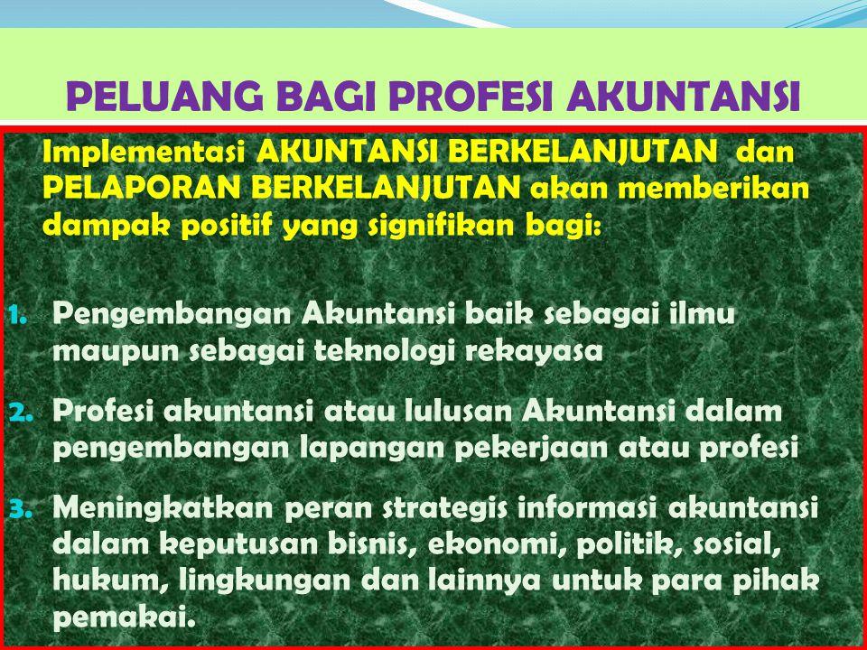 PELUANG BAGI PROFESI AKUNTANSI Implementasi AKUNTANSI BERKELANJUTAN dan PELAPORAN BERKELANJUTAN akan memberikan dampak positif yang signifikan bagi: 1