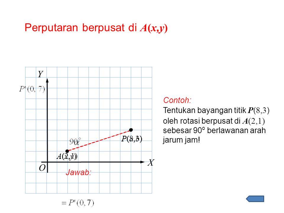 Perputaran berpusat di A(x,y) O X Y P(a,b)P(a,b) Contoh: Tentukan bayangan titik P ( 8,3 ) oleh rotasi berpusat di A(2,1) sebesar 90 o berlawanan arah