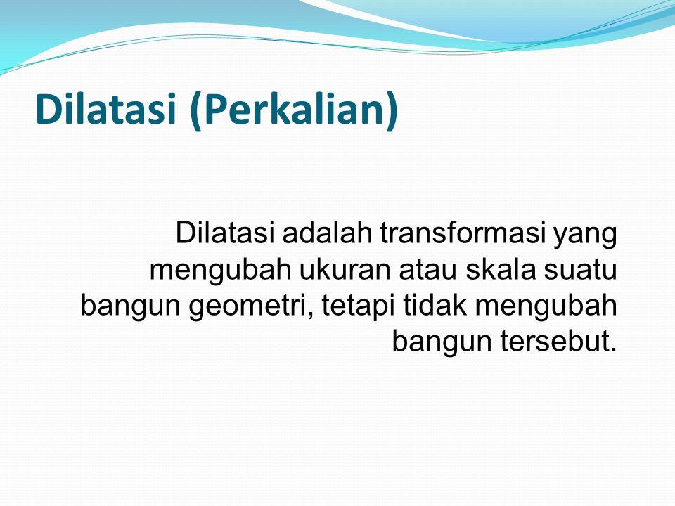 Dilatasi adalah transformasi yang mengubah ukuran atau skala suatu bangun geometri, tetapi tidak mengubah bangun tersebut. Dilatasi (Perkalian)