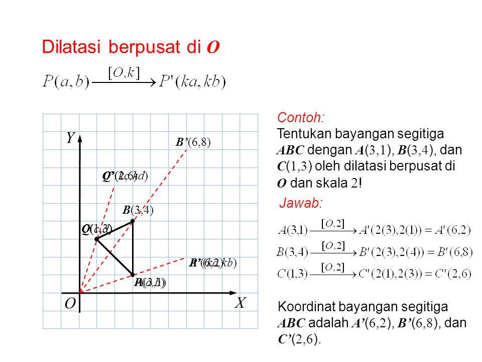 Dilatasi berpusat di O O X Y P(a,b) Contoh: Tentukan bayangan segitiga ABC dengan A ( 3,1 ), B ( 3,4 ), dan C ( 1,3 ) oleh dilatasi berpusat di O dan