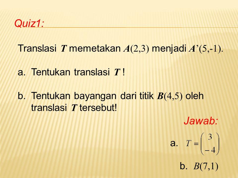 Quiz1: Translasi T memetakan A(2,3) menjadi A'(5,-1). a.Tentukan translasi T ! b.Tentukan bayangan dari titik B(4,5) oleh translasi T tersebut! Jawab: