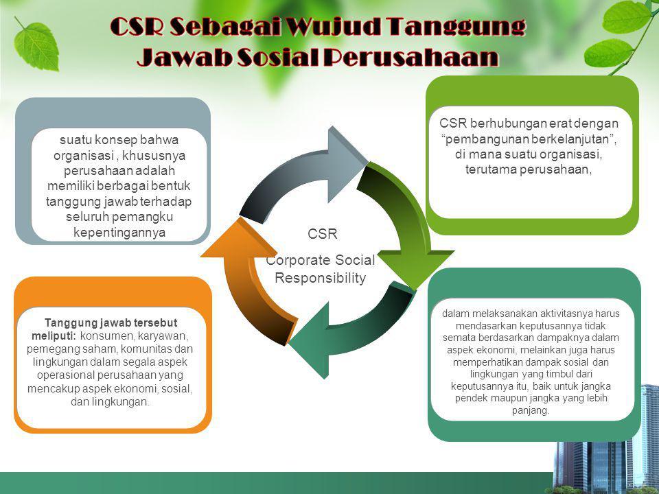 CSR Corporate Social Responsibility Tanggung jawab tersebut meliputi: konsumen, karyawan, pemegang saham, komunitas dan lingkungan dalam segala aspek operasional perusahaan yang mencakup aspek ekonomi, sosial, dan lingkungan.