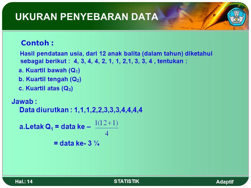 Adaptif Hal.: 13 STATISTIK 4.Kuartil Kuartil adalah nilai yang membagi kelompok data atas empat bagian yang sama setelah bilangan-bilangan itu diurutk