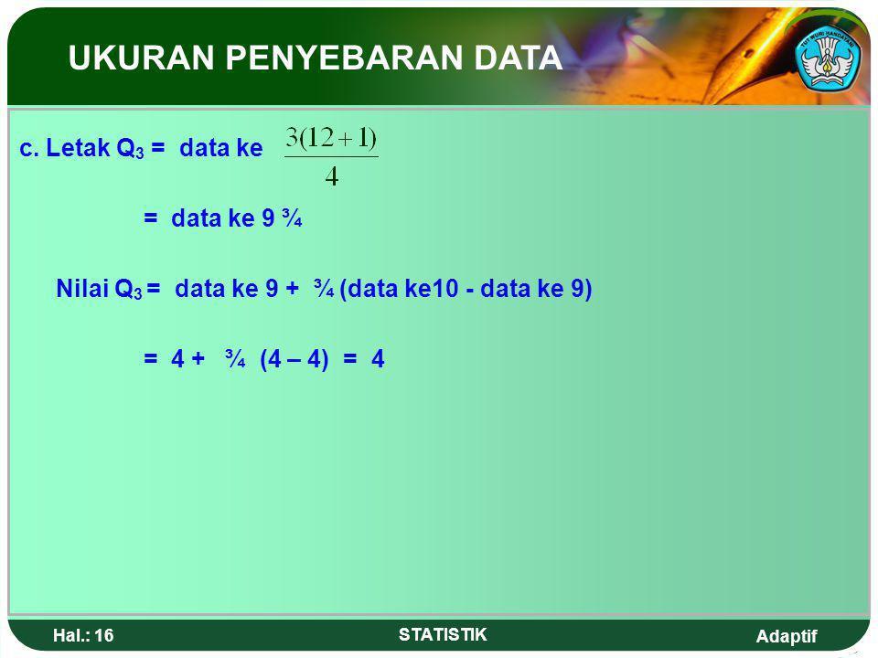 Adaptif Hal.: 15 STATISTIK Nilai Q 1 = data ke-3 + ¼ (data ke4 – data ke3) = 1 + ¼ (2 – 1) = 1¼ b. Letak Q 2 = data ke = data ke 6½ Nilai Q 2 = data k