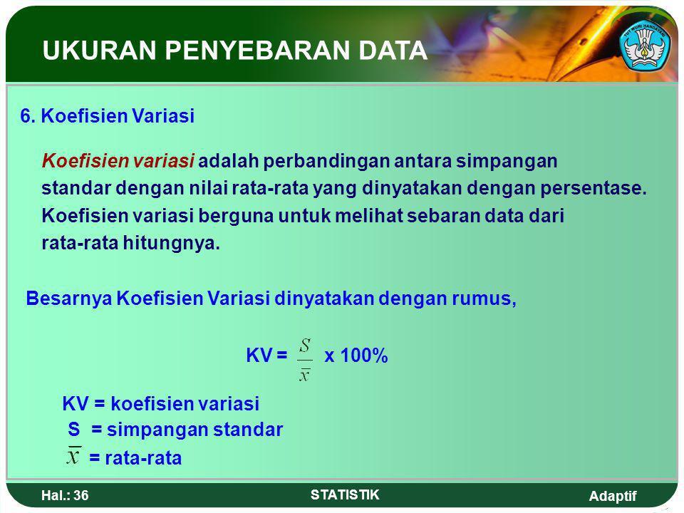 Adaptif Hal.: 35 STATISTIK Jangkauan semi interkuartil (Qd) = ½ ( Q 3 – Q 1 ) = ½ ( 65 – 45 ) = 10 UKURAN PENYEBARAN DATA