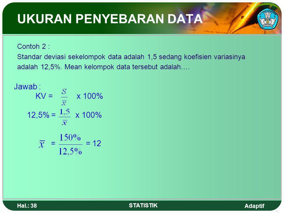 Adaptif Hal.: 37 STATISTIK UKURAN PENYEBARAN DATA Contoh 1: Nilai rata-rata matematika Kelas III Mesin1 adalah 80 dengan simpangan standar 4,5. Jika n
