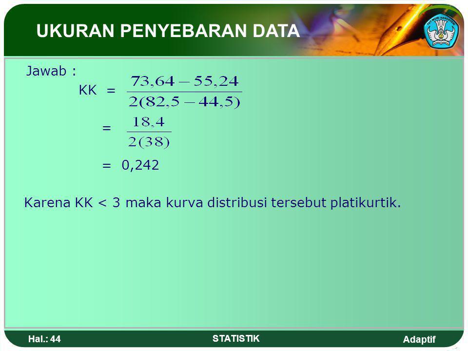 Adaptif Hal.: 43 STATISTIK Keterangan : Jika nilai KK > 3 kurva leptokurtis (puncaknya runcing sekali) KK < 3 kurva platikurtis (puncaknya agak mendatar) KK = 0 kurva mesokurtis (puncaknya tidak begitu runcing atau distribusi normal) Contoh : Dari sekelompok data yang disusun dalam tabel distribusi frekuensi diketahui nilai Q1 = 55,24 ; Q3 = 73,64 ; P10 = 44,5 ;P90 = 82,5.