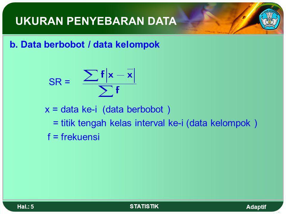 Adaptif Hal.: 25 STATISTIK Jawab : Untuk menentukan P 10 diperlukan = x 50 data = 5 data, artinya P 10 terletak pada kelas interval pertama dengan b = 49,5 ; p = 10 ; F =0 ; f = 7 Nilai P 10 = 49,5 + 10 = 49,5 + 7,14 = 56,64 UKURAN PENYEBARAN DATA