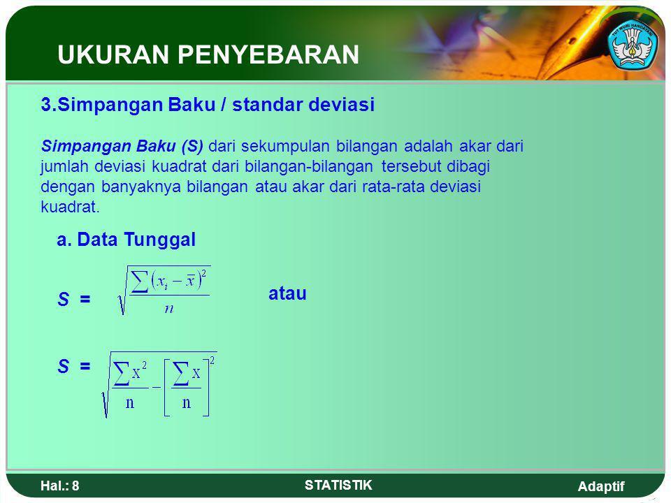 Adaptif Hal.: 8 STATISTIK 3.Simpangan Baku / standar deviasi Simpangan Baku (S) dari sekumpulan bilangan adalah akar dari jumlah deviasi kuadrat dari bilangan-bilangan tersebut dibagi dengan banyaknya bilangan atau akar dari rata-rata deviasi kuadrat.