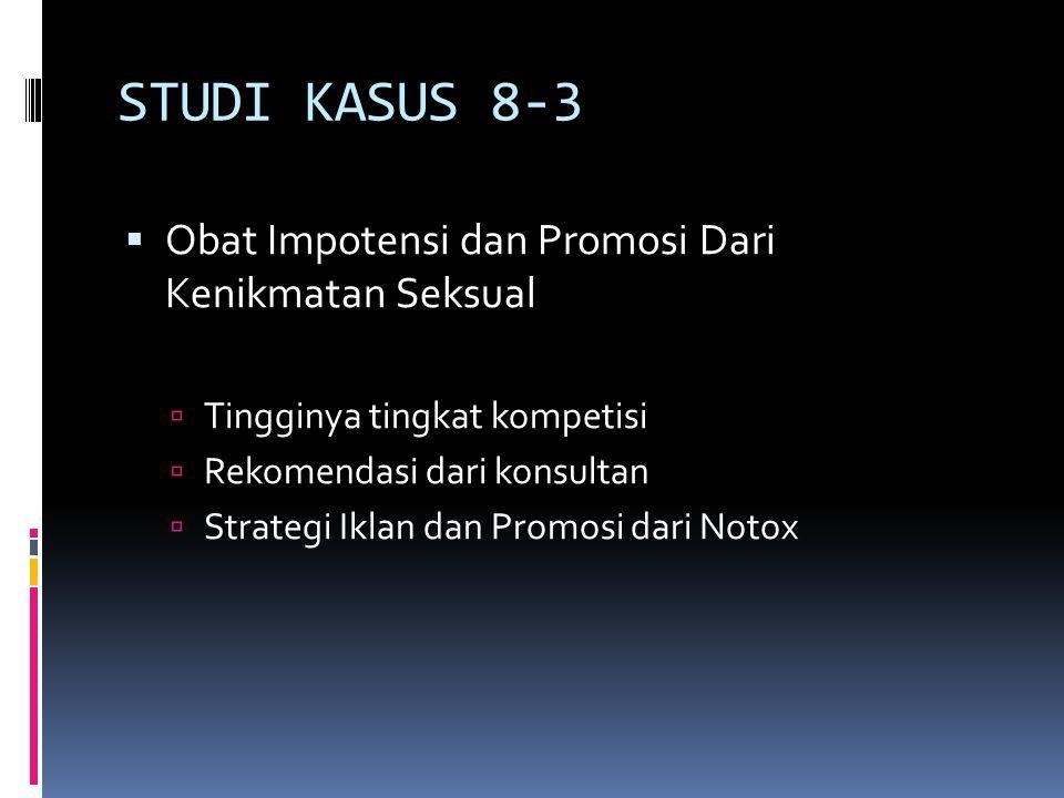 STUDI KASUS 8-3  Obat Impotensi dan Promosi Dari Kenikmatan Seksual  Tingginya tingkat kompetisi  Rekomendasi dari konsultan  Strategi Iklan dan P