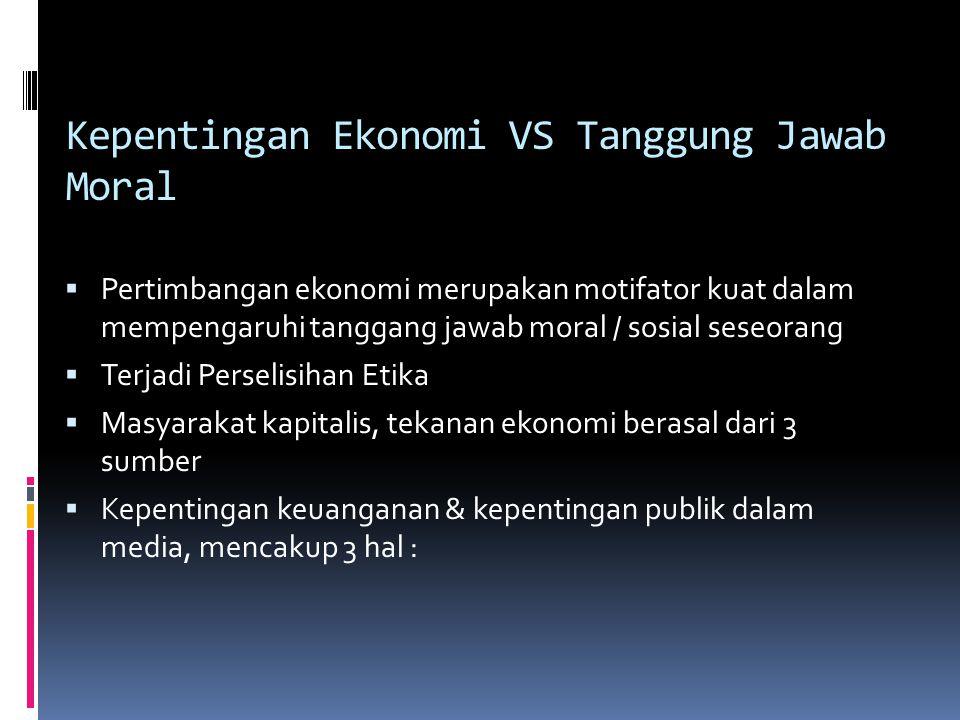 Kepentingan Ekonomi VS Tanggung Jawab Moral  Pertimbangan ekonomi merupakan motifator kuat dalam mempengaruhi tanggang jawab moral / sosial seseorang