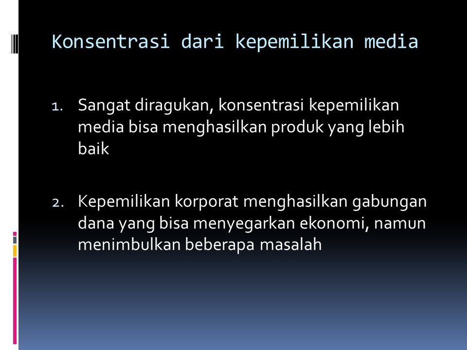 Konsentrasi dari kepemilikan media 1. Sangat diragukan, konsentrasi kepemilikan media bisa menghasilkan produk yang lebih baik 2. Kepemilikan korporat