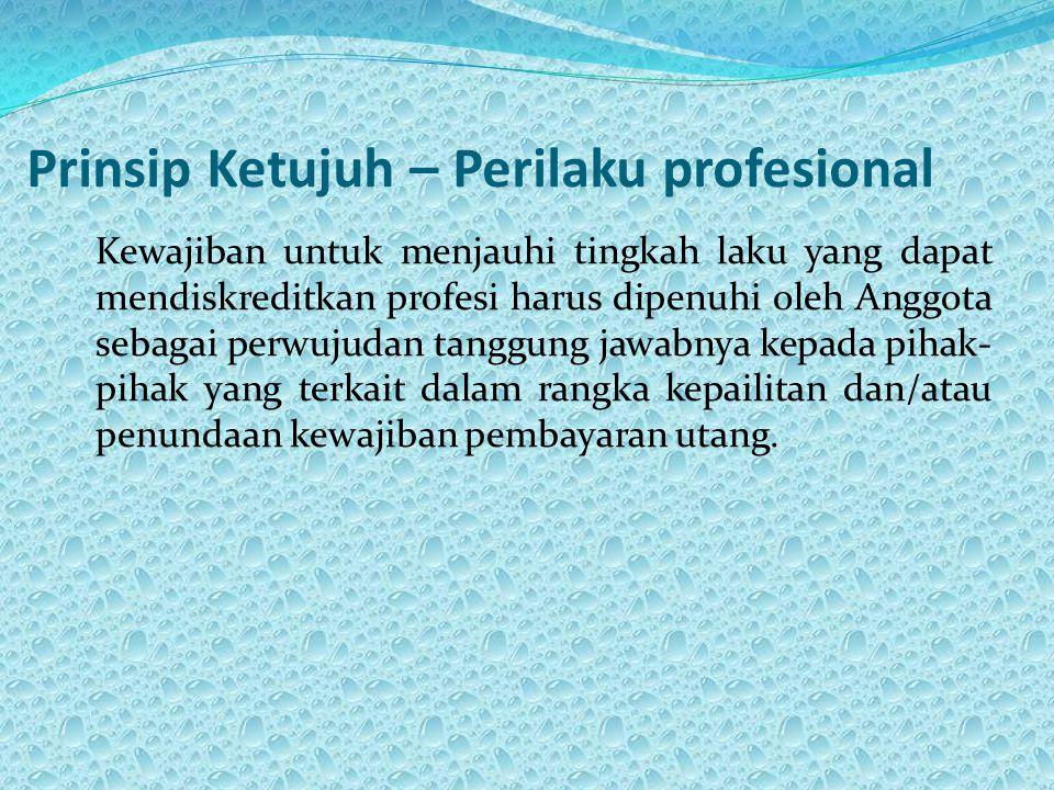 Prinsip Ketujuh – Perilaku profesional Kewajiban untuk menjauhi tingkah laku yang dapat mendiskreditkan profesi harus dipenuhi oleh Anggota sebagai perwujudan tanggung jawabnya kepada pihak- pihak yang terkait dalam rangka kepailitan dan/atau penundaan kewajiban pembayaran utang.