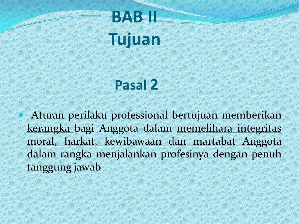 BAB II Tujuan Pasal 2 Aturan perilaku professional bertujuan memberikan kerangka bagi Anggota dalam memelihara integritas moral, harkat, kewibawaan dan martabat Anggota dalam rangka menjalankan profesinya dengan penuh tanggung jawab