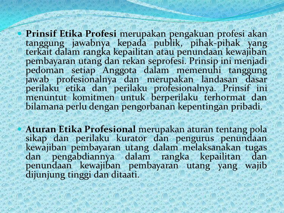 Prinsif Etika Profesi merupakan pengakuan profesi akan tanggung jawabnya kepada publik, pihak-pihak yang terkait dalam rangka kepailitan atau penundaa