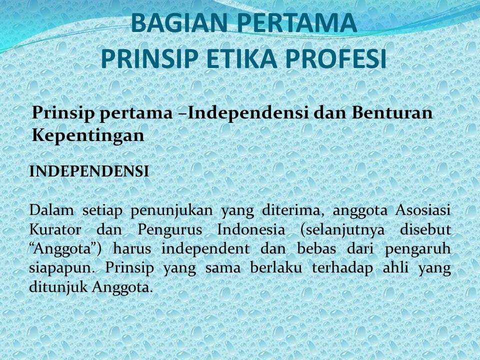 BAGIAN PERTAMA PRINSIP ETIKA PROFESI Prinsip pertama –Independensi dan Benturan Kepentingan INDEPENDENSI Dalam setiap penunjukan yang diterima, anggota Asosiasi Kurator dan Pengurus Indonesia (selanjutnya disebut Anggota ) harus independent dan bebas dari pengaruh siapapun.