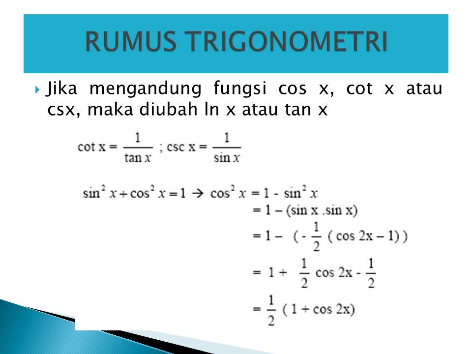  Jika mengandung fungsi cos x, cot x atau csx, maka diubah ln x atau tan x