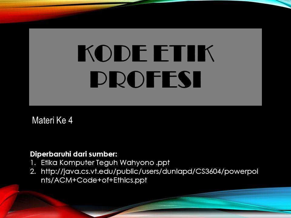 KODE ETIK PROFESI Materi Ke 4 Diperbaruhi dari sumber: 1.Etika Komputer Teguh Wahyono.ppt 2.http://java.cs.vt.edu/public/users/dunlapd/CS3604/powerpoi nts/ACM+Code+of+Ethics.ppt