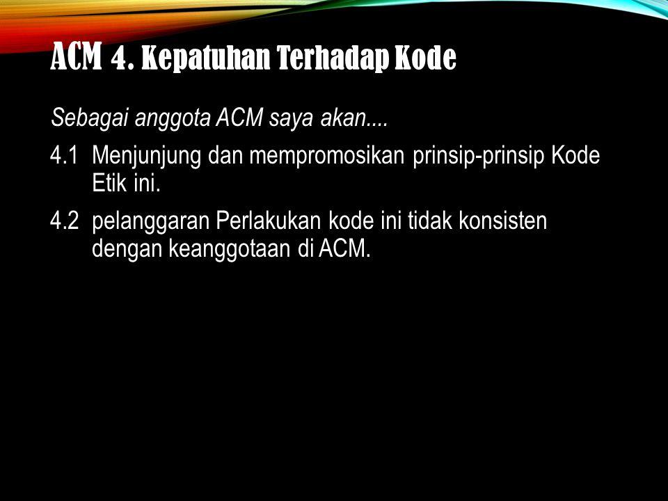 ACM 4. Kepatuhan Terhadap Kode.... Sebagai anggota ACM saya akan....