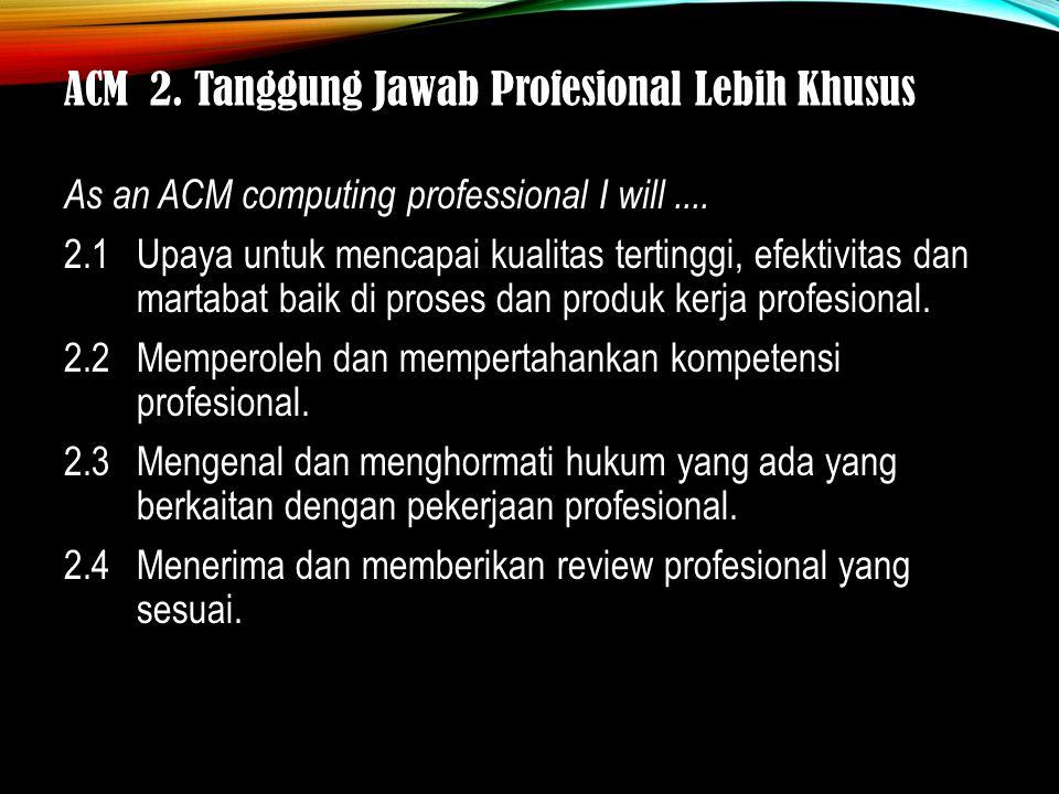 ACM 2. Tanggung Jawab Profesional Lebih Khusus As an ACM computing professional I will....