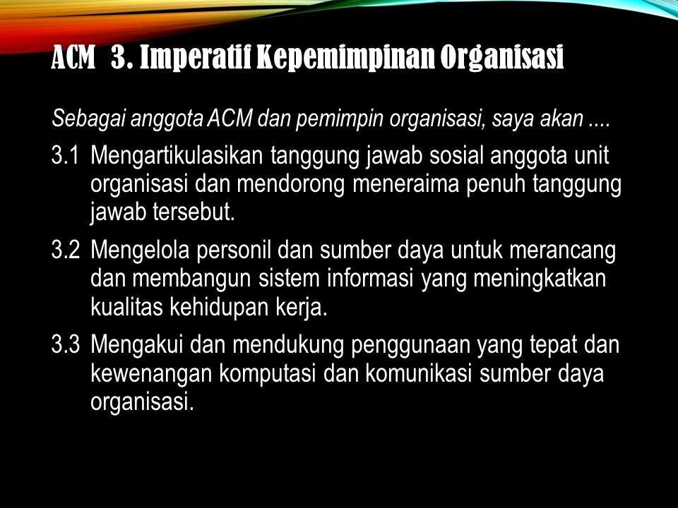 ACM 3. Imperatif Kepemimpinan Organisasi Sebagai anggota ACM dan pemimpin organisasi, saya akan....
