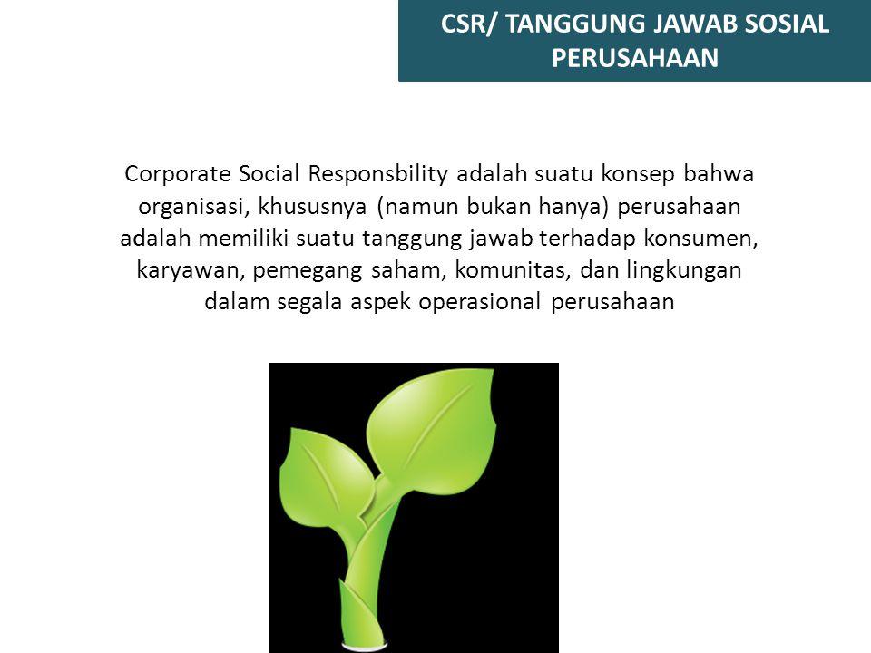 CSR/ TANGGUNG JAWAB SOSIAL PERUSAHAAN Corporate Social Responsbility adalah suatu konsep bahwa organisasi, khususnya (namun bukan hanya) perusahaan ad