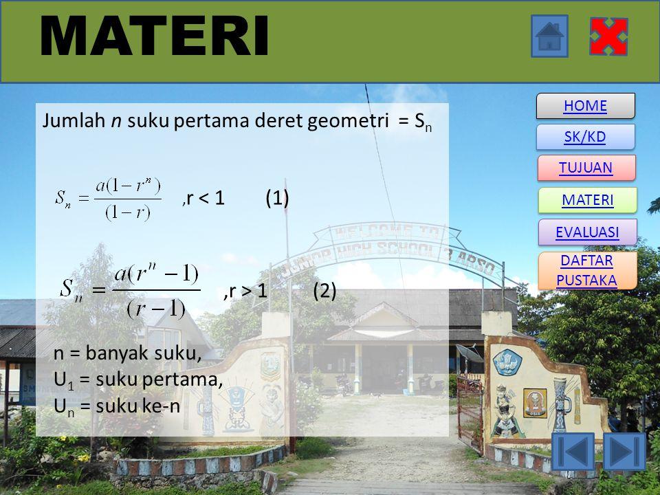 HOME SK/KD DAFTAR PUSTAKA DAFTAR PUSTAKA TUJUAN MATERI EVALUASI MATERI Jumlah n suku pertama deret geometri = S n, r < 1 (1),r > 1 (2) n = banyak suku, U 1 = suku pertama, U n = suku ke-n