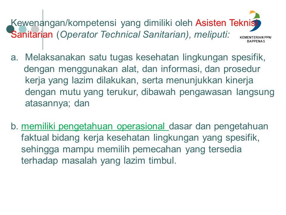 KEMENTERIAN PPN/ BAPPENAS Kewenangan/kompetensi yang dimiliki oleh Asisten Teknisi Sanitarian (Operator Technical Sanitarian), meliputi: a.Melaksanaka