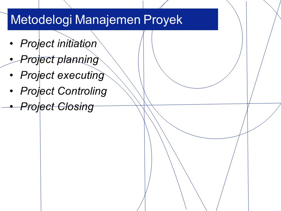 Metodelogi Manajemen Proyek Project initiation Project planning Project executing Project Controling Project Closing