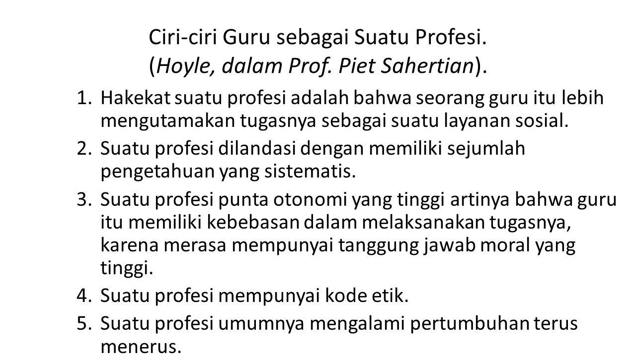 Ciri-ciri Guru sebagai Suatu Profesi. (Hoyle, dalam Prof. Piet Sahertian). 1.Hakekat suatu profesi adalah bahwa seorang guru itu lebih mengutamakan tu