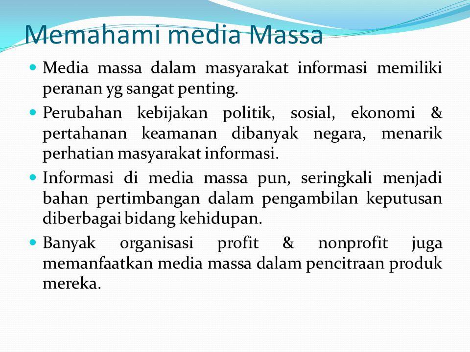 Memahami media Massa Media massa dalam masyarakat informasi memiliki peranan yg sangat penting. Perubahan kebijakan politik, sosial, ekonomi & pertaha