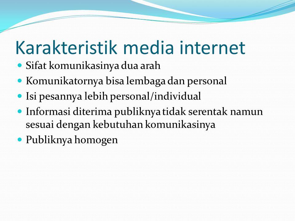 Karakteristik media internet Sifat komunikasinya dua arah Komunikatornya bisa lembaga dan personal Isi pesannya lebih personal/individual Informasi di