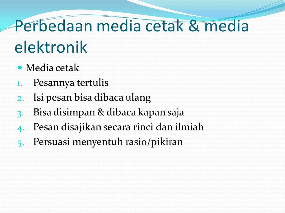 Perbedaan media cetak & media elektronik Media cetak 1. Pesannya tertulis 2. Isi pesan bisa dibaca ulang 3. Bisa disimpan & dibaca kapan saja 4. Pesan