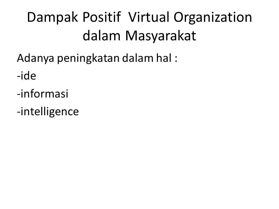 Dampak Positif Virtual Organization dalam Masyarakat Adanya peningkatan dalam hal : -ide -informasi -intelligence
