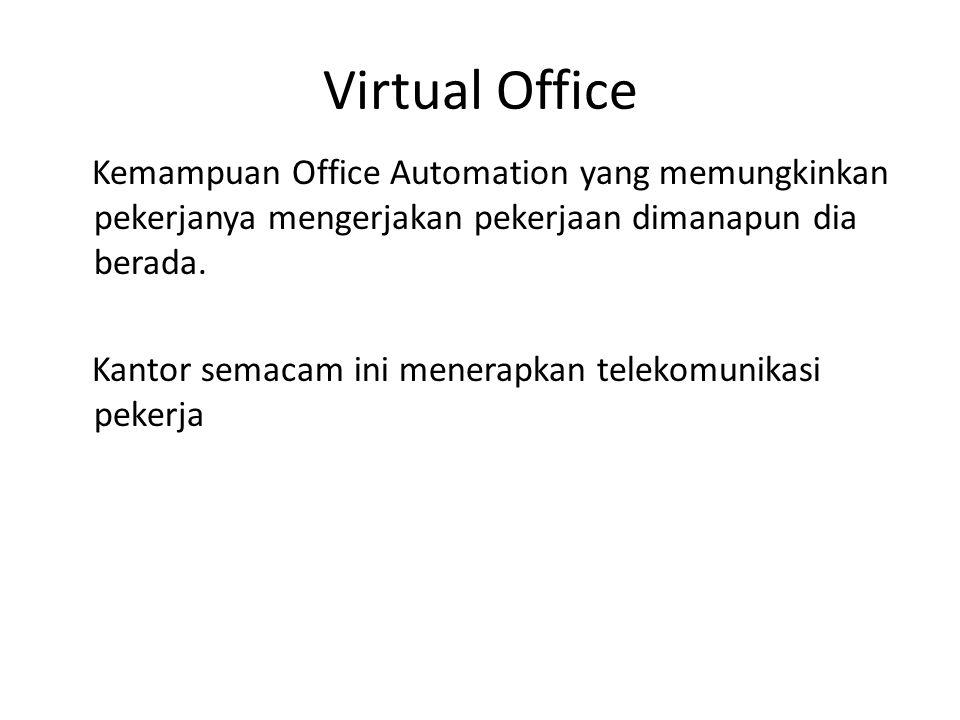 Virtual Office Kemampuan Office Automation yang memungkinkan pekerjanya mengerjakan pekerjaan dimanapun dia berada. Kantor semacam ini menerapkan tele