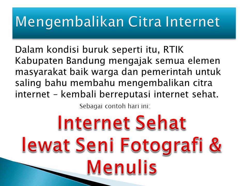 Dalam kondisi buruk seperti itu, RTIK Kabupaten Bandung mengajak semua elemen masyarakat baik warga dan pemerintah untuk saling bahu membahu mengembalikan citra internet – kembali berreputasi internet sehat.