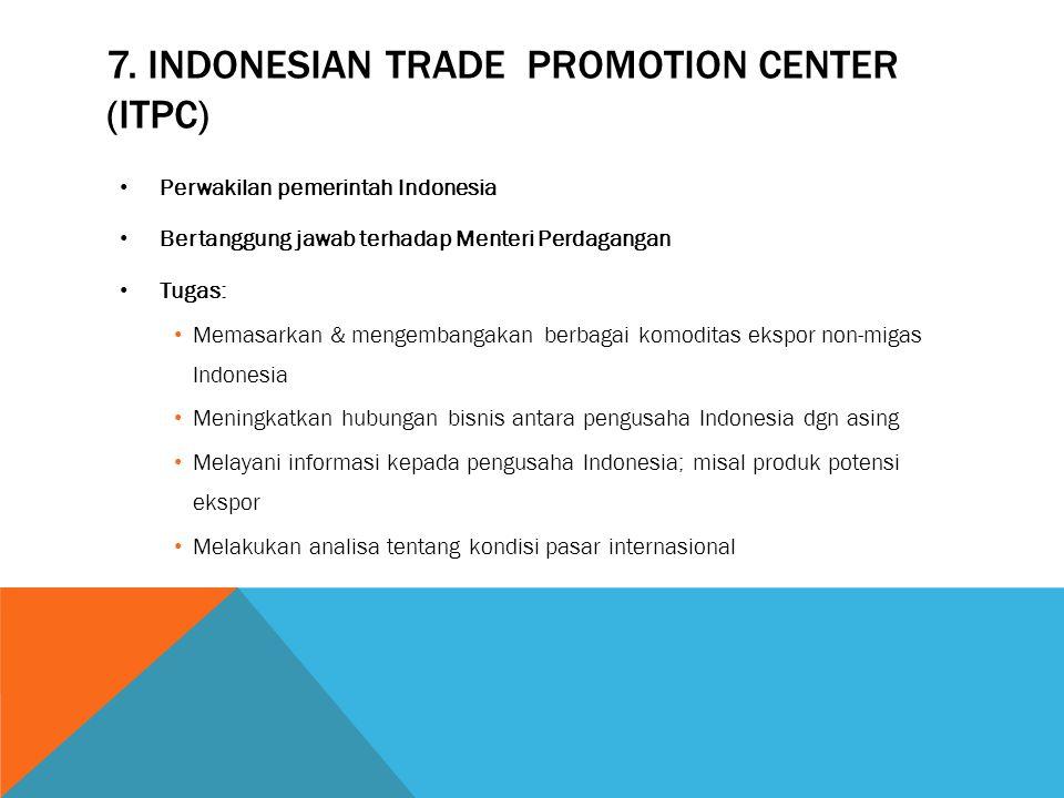7. INDONESIAN TRADE PROMOTION CENTER (ITPC) Perwakilan pemerintah Indonesia Bertanggung jawab terhadap Menteri Perdagangan Tugas: Memasarkan & mengemb