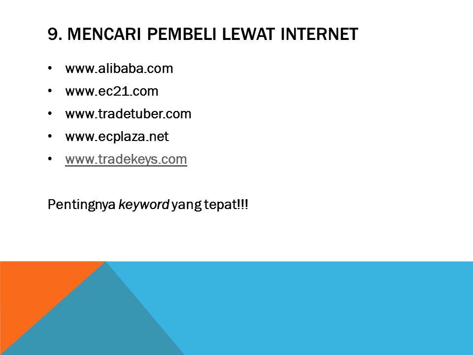 9. MENCARI PEMBELI LEWAT INTERNET www.alibaba.com www.ec21.com www.tradetuber.com www.ecplaza.net www.tradekeys.com Pentingnya keyword yang tepat!!!